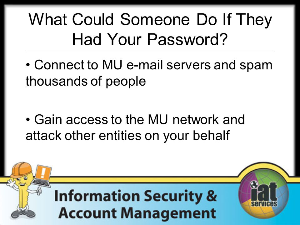 What Could Someone Do If They Had Your Password? Connect to MU e-mail servers and spam thousands of people Gain access to the MU network and attack ot