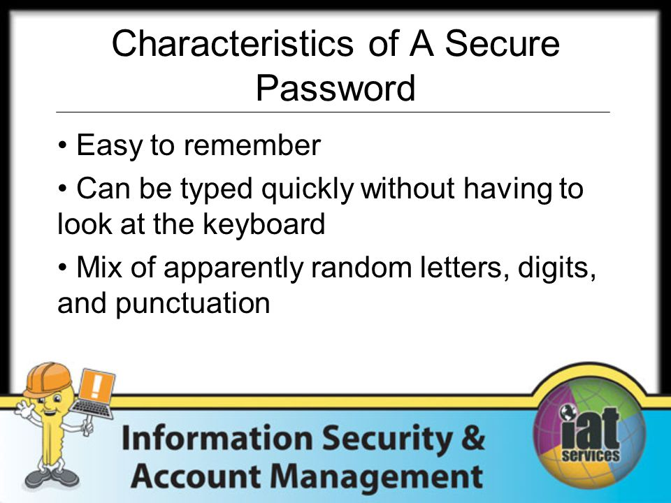 Characteristics of A Secure Password Easy to remember Can be typed quickly without having to look at the keyboard Mix of apparently random letters, digits, and punctuation