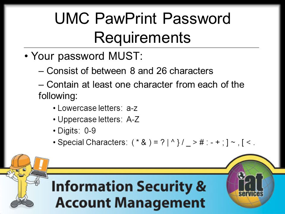 UMC PawPrint Password Requirements Your password MUST: – Consist of between 8 and 26 characters – Contain at least one character from each of the following: Lowercase letters: a-z Uppercase letters: A-Z Digits: 0-9 Special Characters: ( * & ) = .