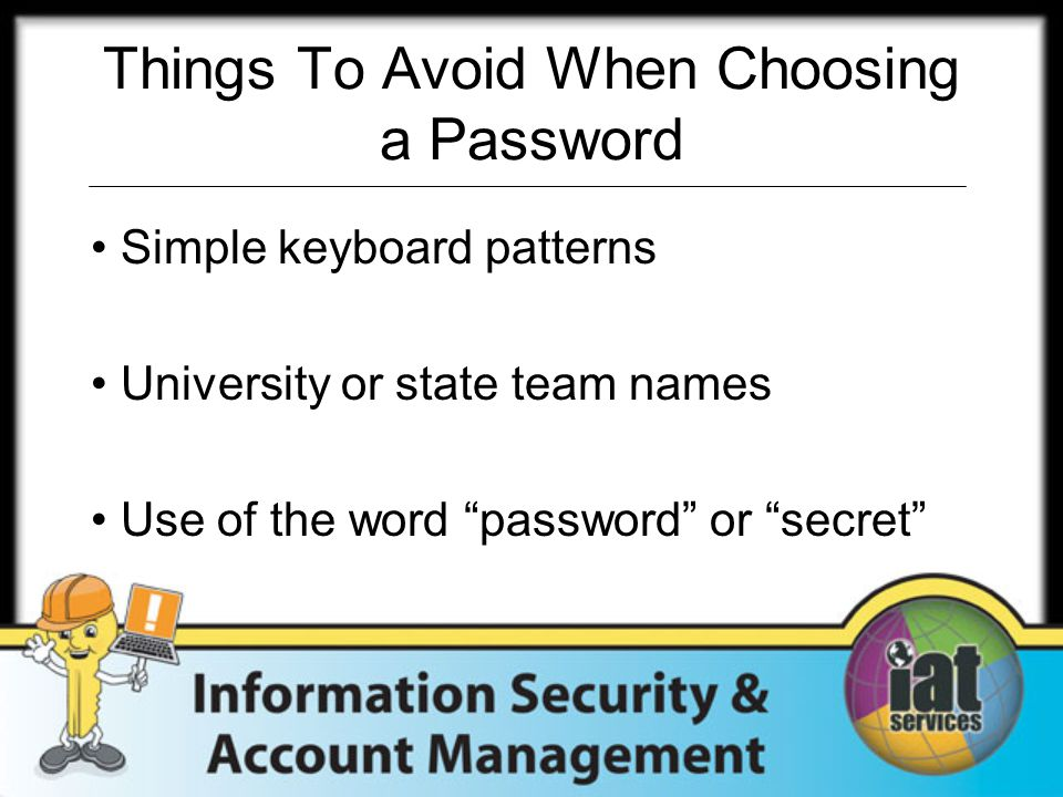 "Things To Avoid When Choosing a Password Simple keyboard patterns University or state team names Use of the word ""password"" or ""secret"""