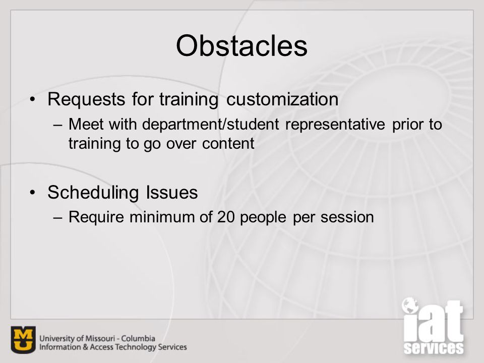 Obstacles Requests for training customization –Meet with department/student representative prior to training to go over content Scheduling Issues –Require minimum of 20 people per session