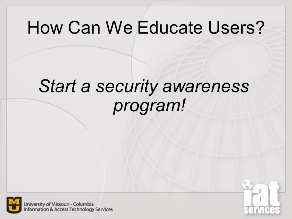 How Can We Educate Users? Start a security awareness program!