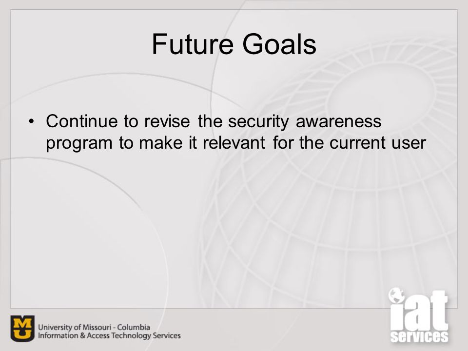 Future Goals Continue to revise the security awareness program to make it relevant for the current user