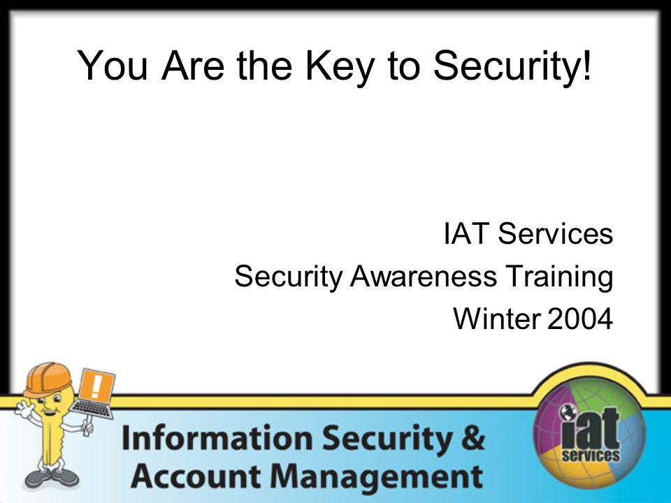You Are the Key to Security! IAT Services Security Awareness Training Winter 2004
