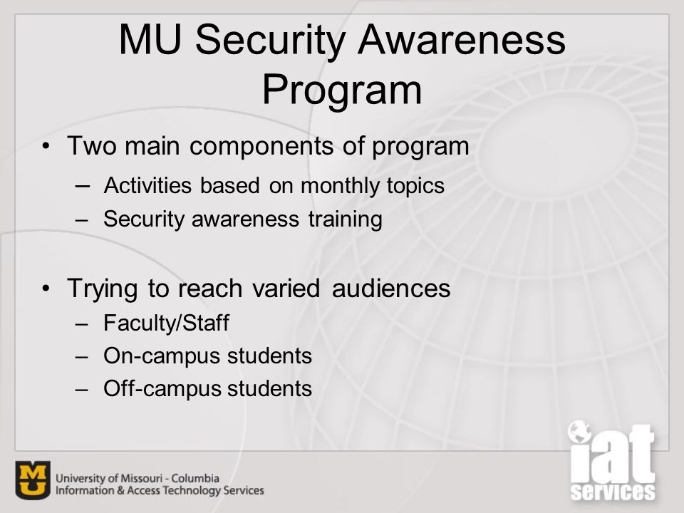 MU Security Awareness Program Two main components of program – Activities based on monthly topics – Security awareness training Trying to reach varied