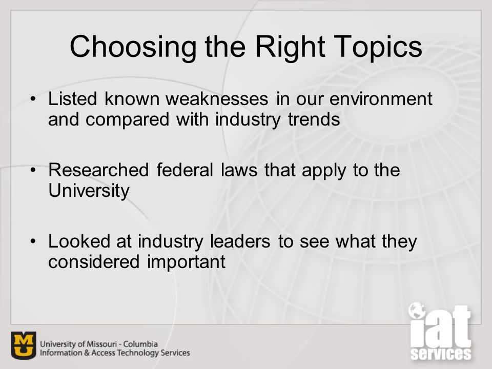 Choosing the Right Topics Listed known weaknesses in our environment and compared with industry trends Researched federal laws that apply to the University Looked at industry leaders to see what they considered important