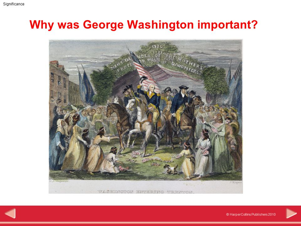 © HarperCollins Publishers 2010 Significance Why was George Washington important