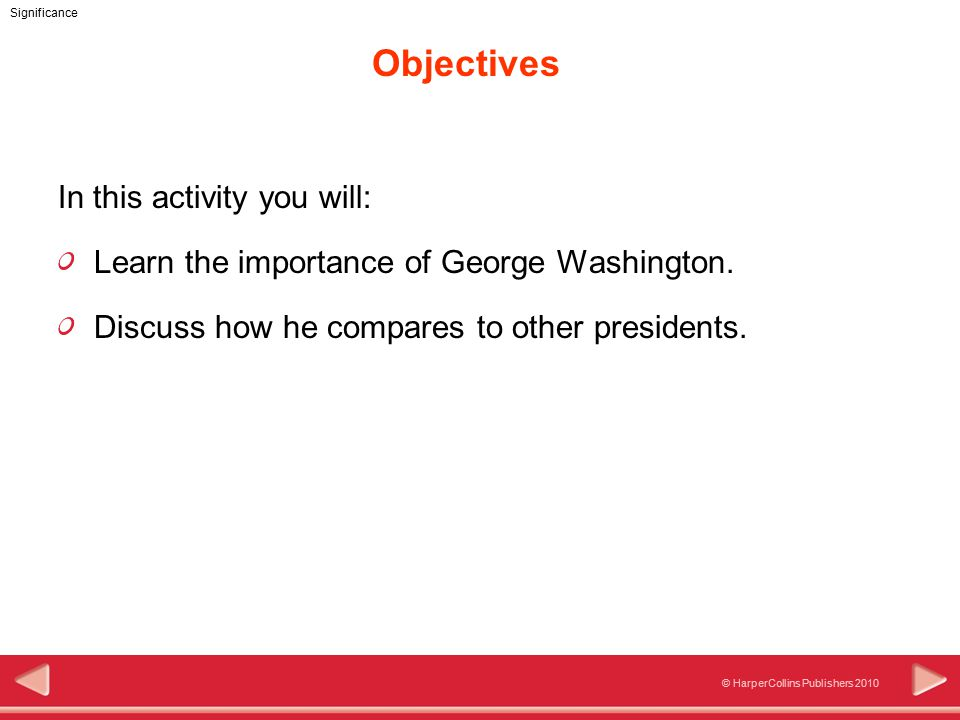 © HarperCollins Publishers 2010 Significance Objectives In this activity you will: Learn the importance of George Washington.