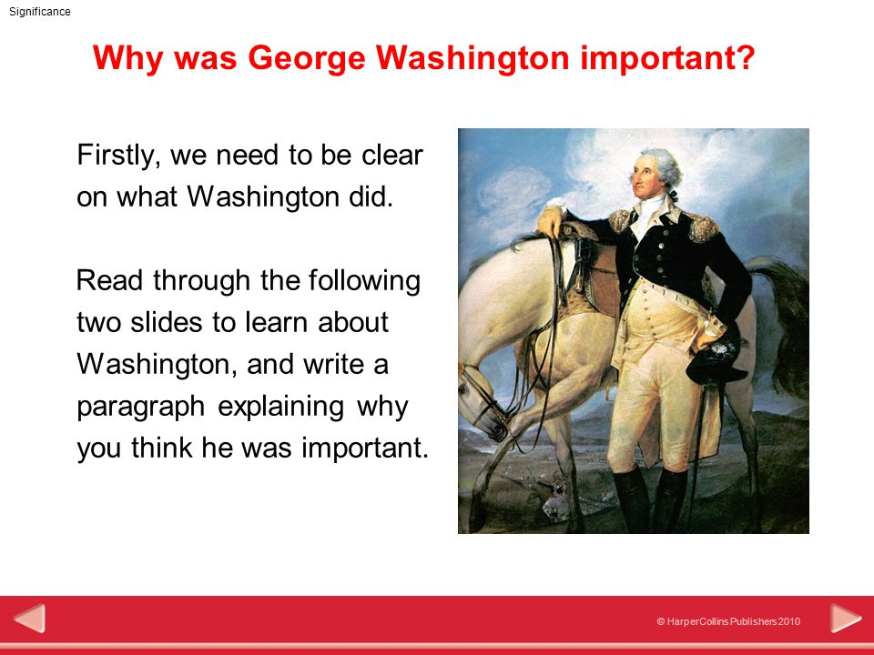 © HarperCollins Publishers 2010 Significance Why was George Washington important.