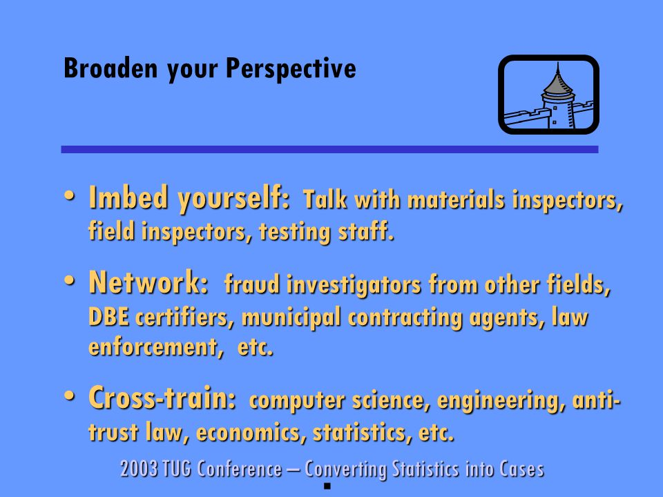 2003 TUG Conference – Converting Statistics into Cases Broaden your Perspective Imbed yourself: Talk with materials inspectors, field inspectors, testing staff.Imbed yourself: Talk with materials inspectors, field inspectors, testing staff.