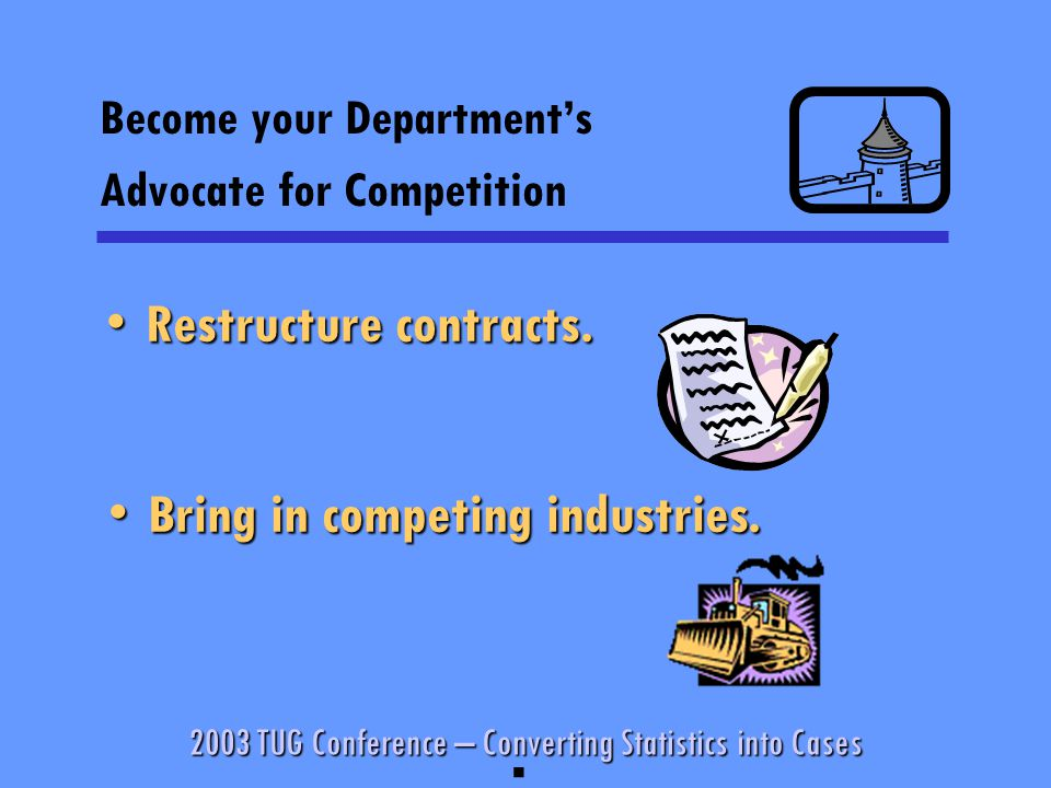2003 TUG Conference – Converting Statistics into Cases Become your Department's Advocate for Competition § Restructure contracts.Restructure contracts.