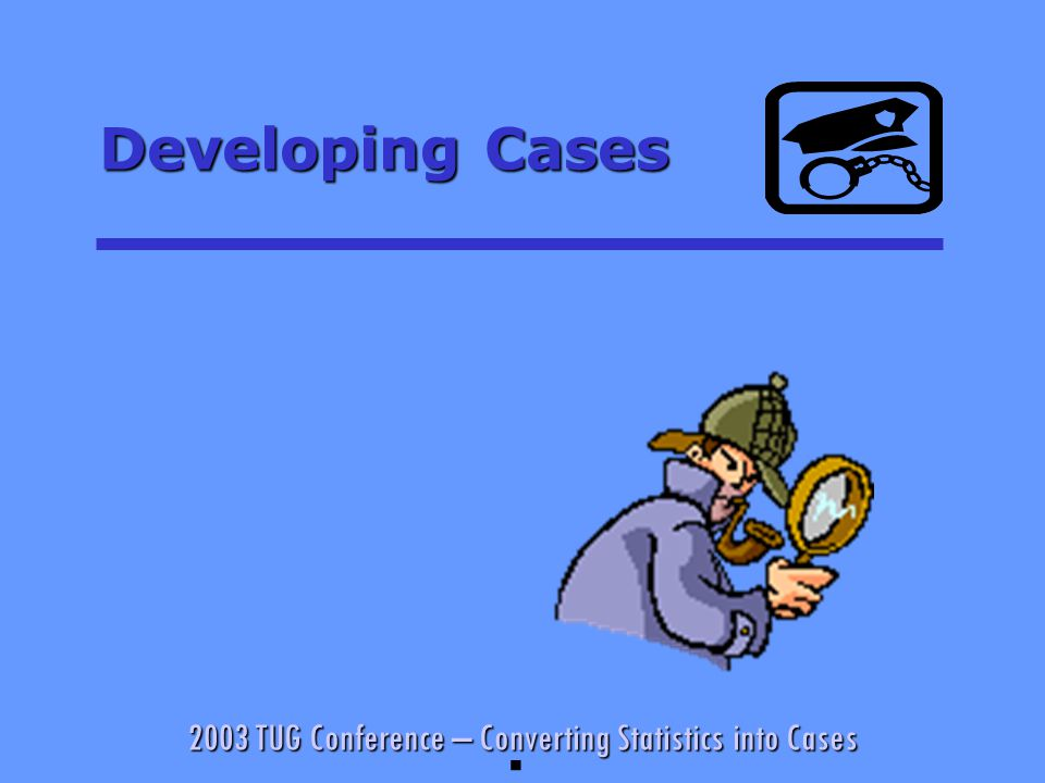 2003 TUG Conference – Converting Statistics into Cases Developing Cases §