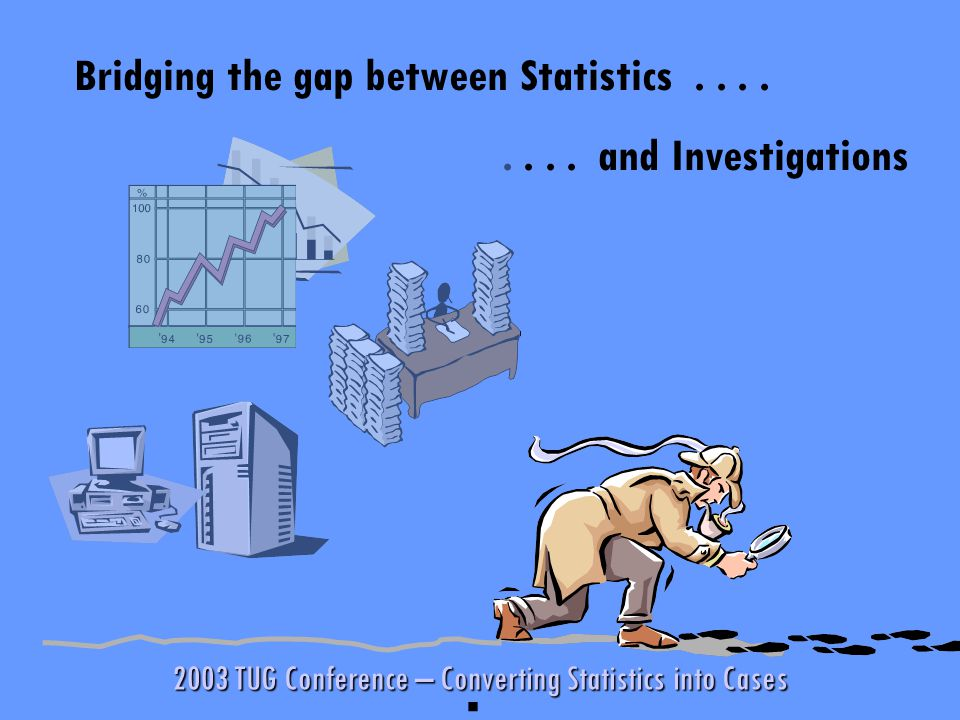 2003 TUG Conference – Converting Statistics into Cases Bridging the gap between Statistics........
