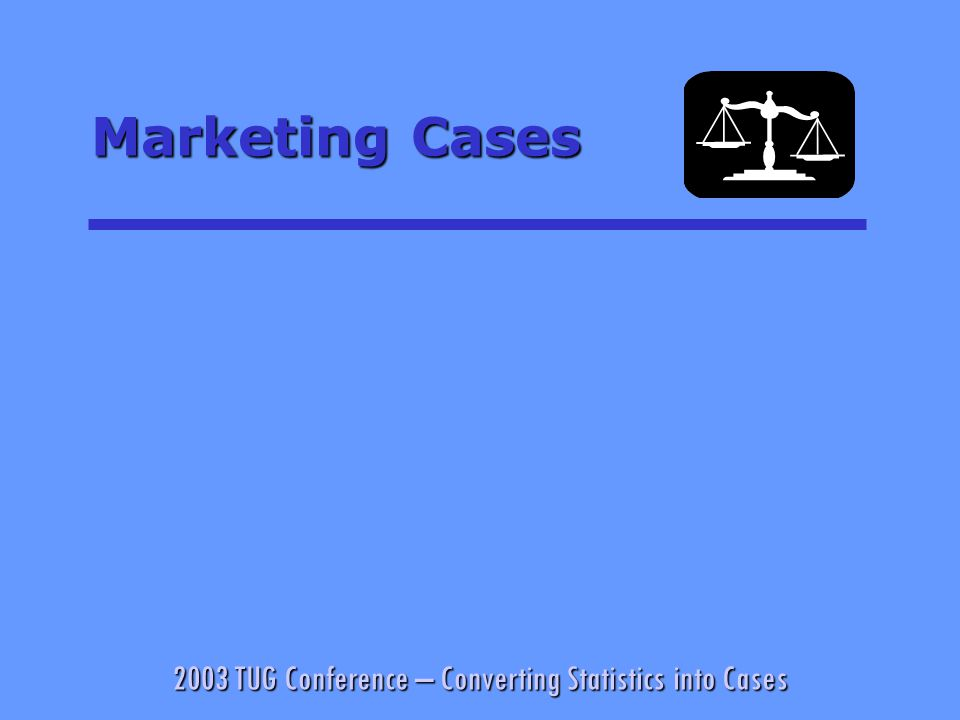 2003 TUG Conference – Converting Statistics into Cases Marketing Cases
