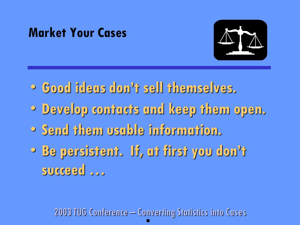 2003 TUG Conference – Converting Statistics into Cases Market Your Cases Good ideas don't sell themselves.Good ideas don't sell themselves.