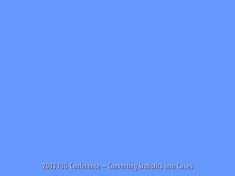 2003 TUG Conference – Converting Statistics into Cases