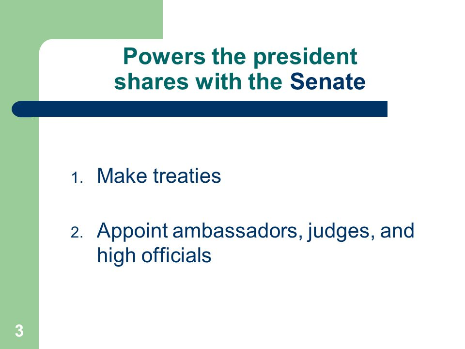 3 Powers the president shares with the Senate 1. Make treaties 2. Appoint ambassadors, judges, and high officials