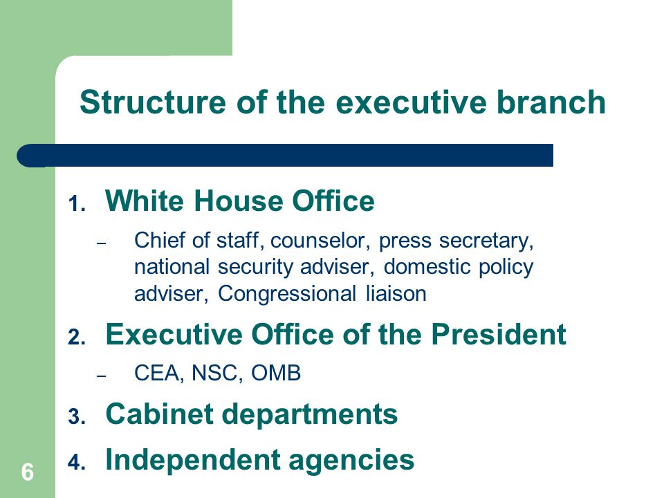 6 Structure of the executive branch 1. White House Office – Chief of staff, counselor, press secretary, national security adviser, domestic policy adv