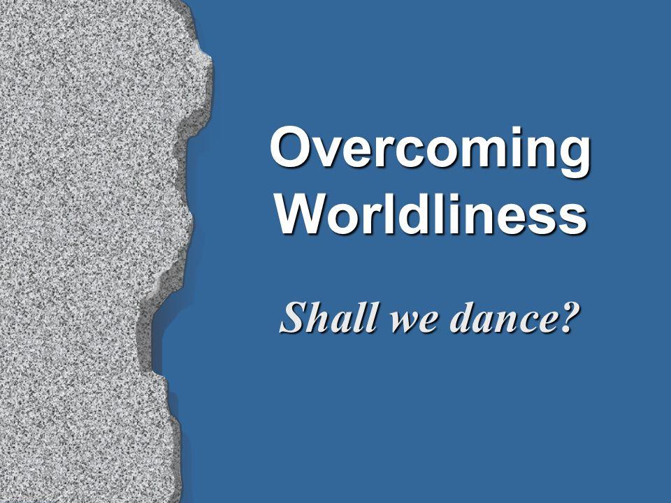 Overcoming Worldliness Shall we dance?