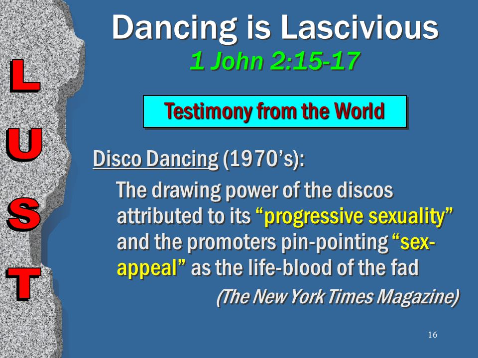 16 Dancing is Lascivious 1 John 2:15-17 Disco Dancing (1970's): The drawing power of the discos attributed to its progressive sexuality and the promoters pin-pointing sex- appeal as the life-blood of the fad (The New York Times Magazine) Disco Dancing (1970's): The drawing power of the discos attributed to its progressive sexuality and the promoters pin-pointing sex- appeal as the life-blood of the fad (The New York Times Magazine) Testimony from the World