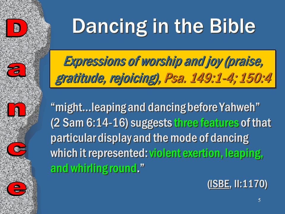 5 Dancing in the Bible might…leaping and dancing before Yahweh (2 Sam 6:14-16) suggests three features of that particular display and the mode of dancing which it represented: violent exertion, leaping, and whirling round. (ISBE, II:1170) Expressions of worship and joy (praise, gratitude, rejoicing), Psa.