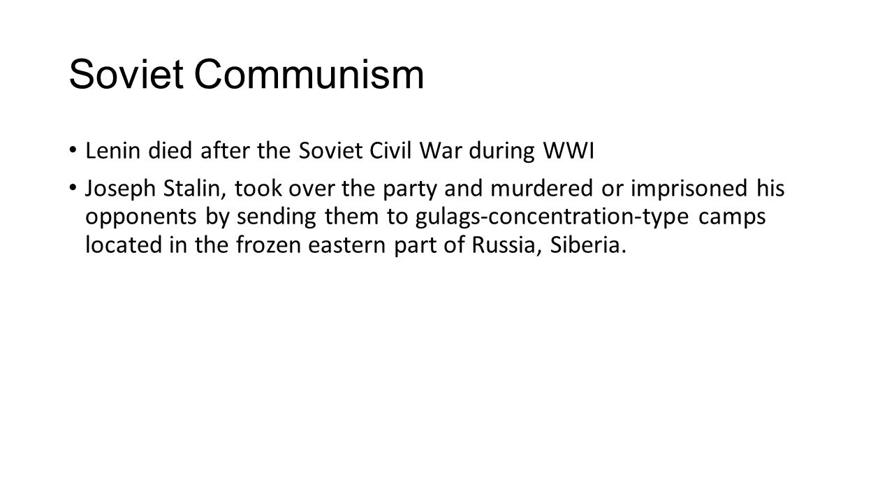 Soviet Communism Lenin died after the Soviet Civil War during WWI Joseph Stalin, took over the party and murdered or imprisoned his opponents by sendi