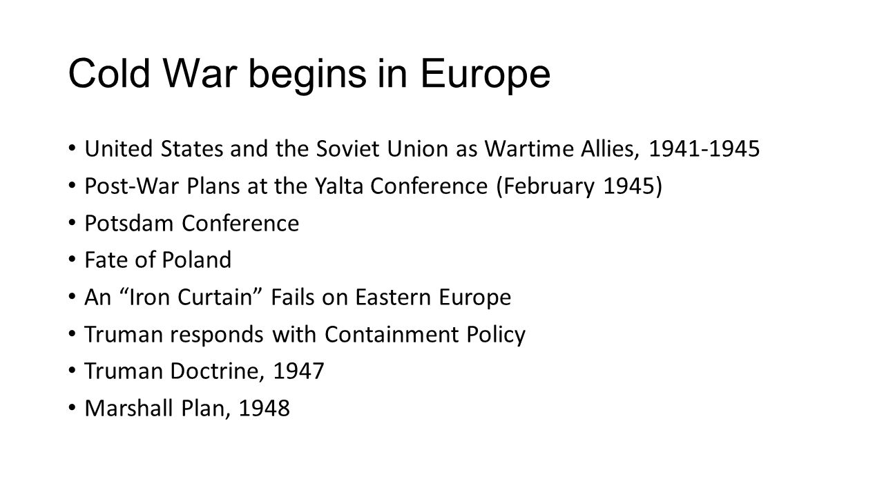 Cold War begins in Europe United States and the Soviet Union as Wartime Allies, 1941-1945 Post-War Plans at the Yalta Conference (February 1945) Potsd