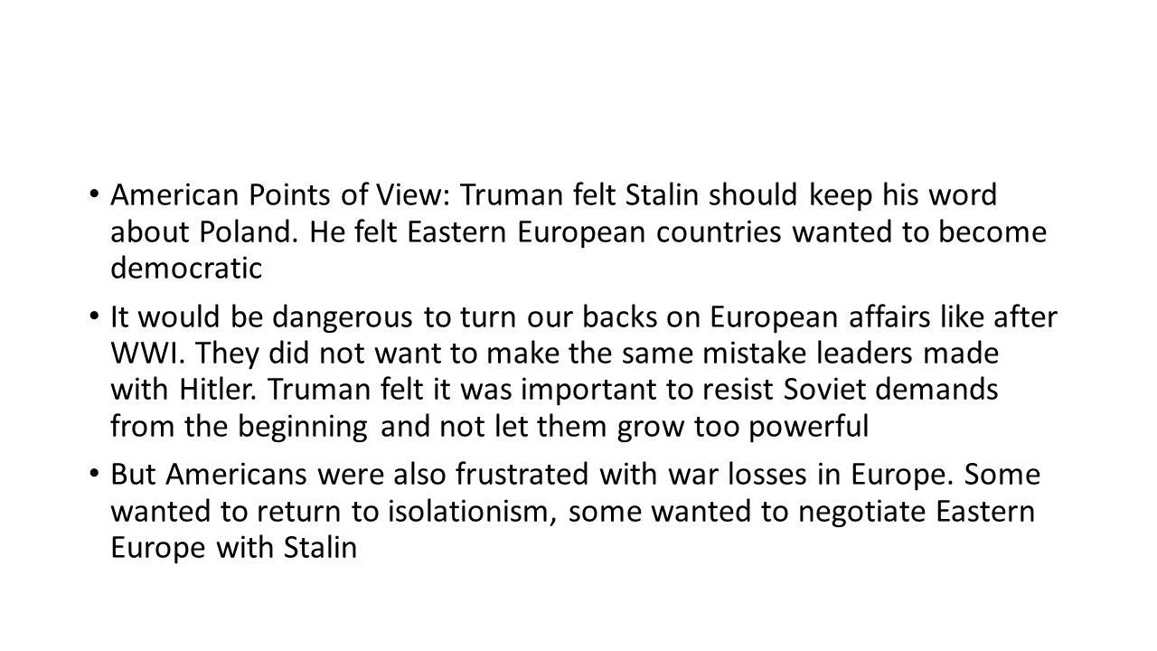 American Points of View: Truman felt Stalin should keep his word about Poland. He felt Eastern European countries wanted to become democratic It would