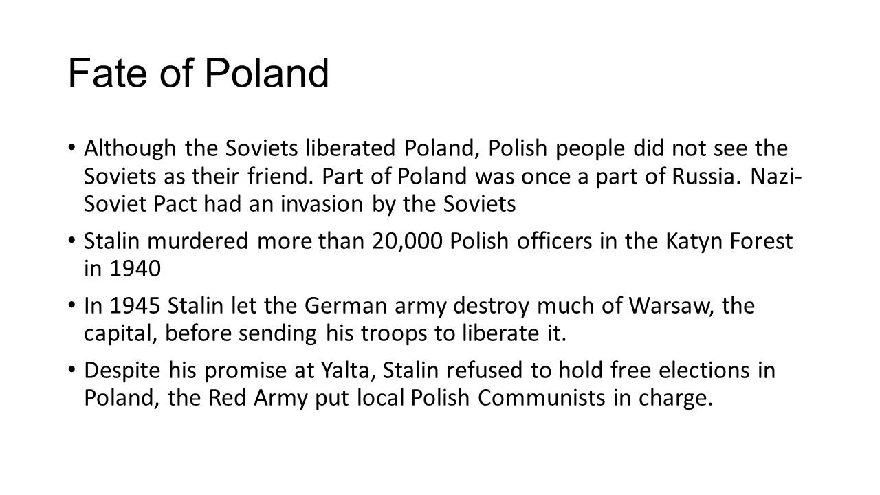 Fate of Poland Although the Soviets liberated Poland, Polish people did not see the Soviets as their friend. Part of Poland was once a part of Russia.