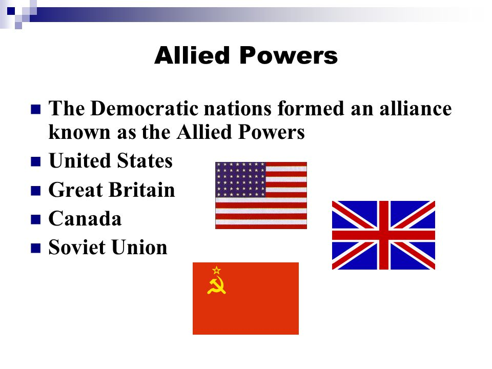 Allied Powers The Democratic nations formed an alliance known as the Allied Powers United States Great Britain Canada Soviet Union