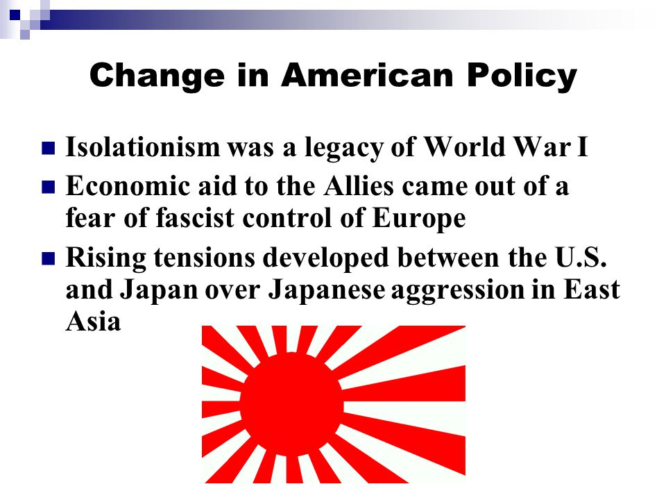 Change in American Policy Isolationism was a legacy of World War I Economic aid to the Allies came out of a fear of fascist control of Europe Rising tensions developed between the U.S.