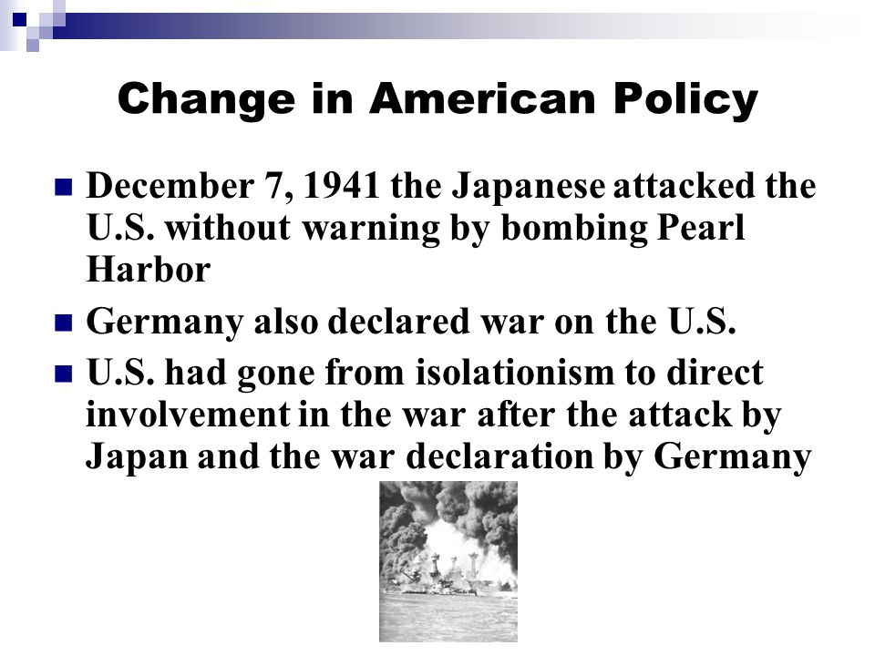 Change in American Policy December 7, 1941 the Japanese attacked the U.S.