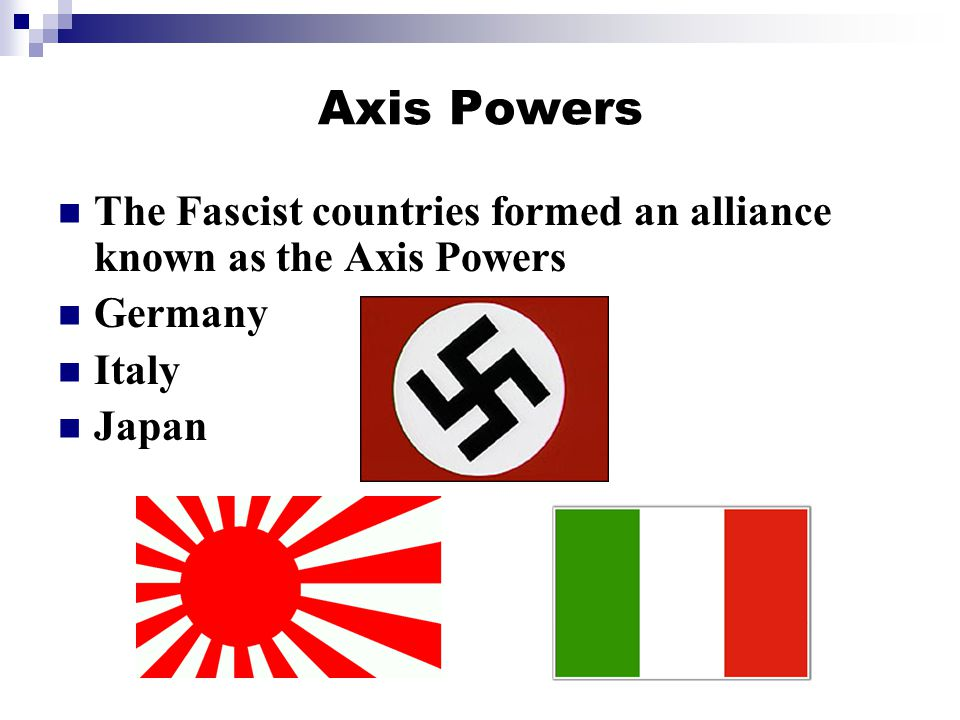 Axis Powers The Fascist countries formed an alliance known as the Axis Powers Germany Italy Japan