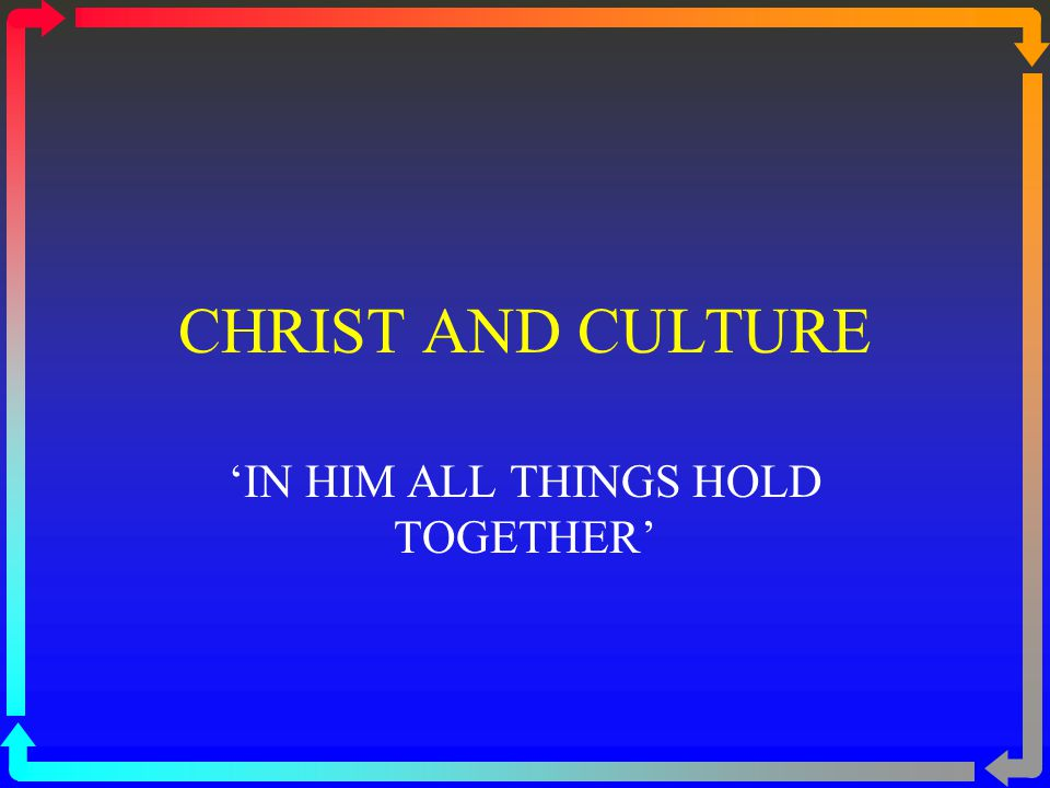 CHRIST AND CULTURE 'IN HIM ALL THINGS HOLD TOGETHER'