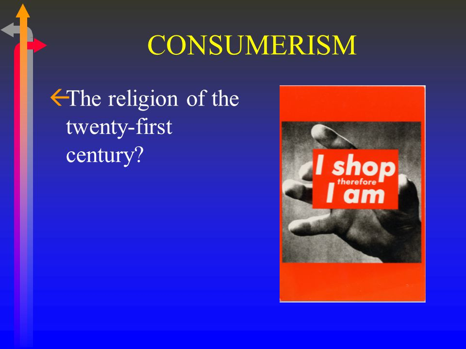 CONSUMERISM ßThe religion of the twenty-first century