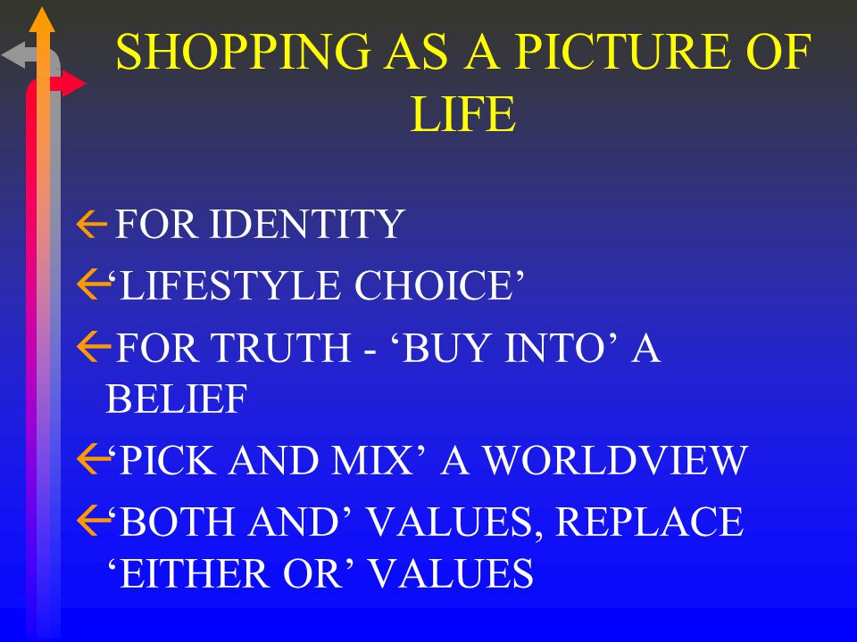 SHOPPING AS A PICTURE OF LIFE ß FOR IDENTITY ß'LIFESTYLE CHOICE' ß FOR TRUTH - 'BUY INTO' A BELIEF ß'PICK AND MIX' A WORLDVIEW ß'BOTH AND' VALUES, REPLACE 'EITHER OR' VALUES