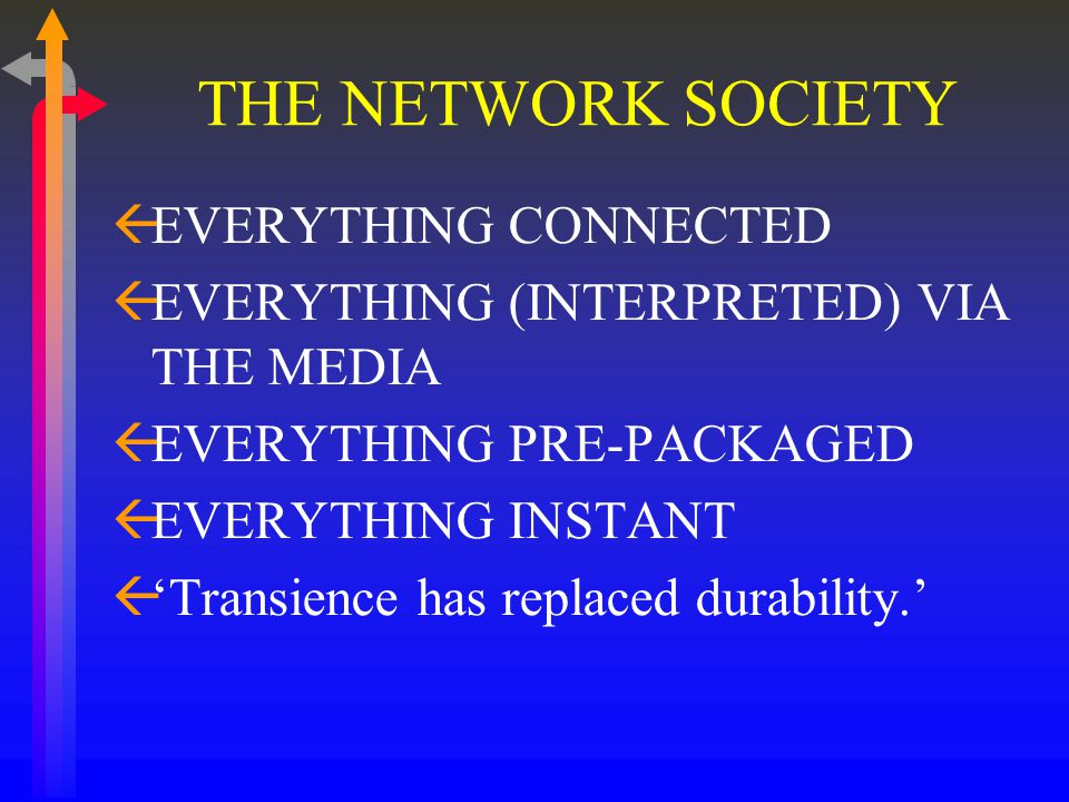 THE NETWORK SOCIETY ßEVERYTHING CONNECTED ßEVERYTHING (INTERPRETED) VIA THE MEDIA ßEVERYTHING PRE-PACKAGED ßEVERYTHING INSTANT ß'Transience has replaced durability.'