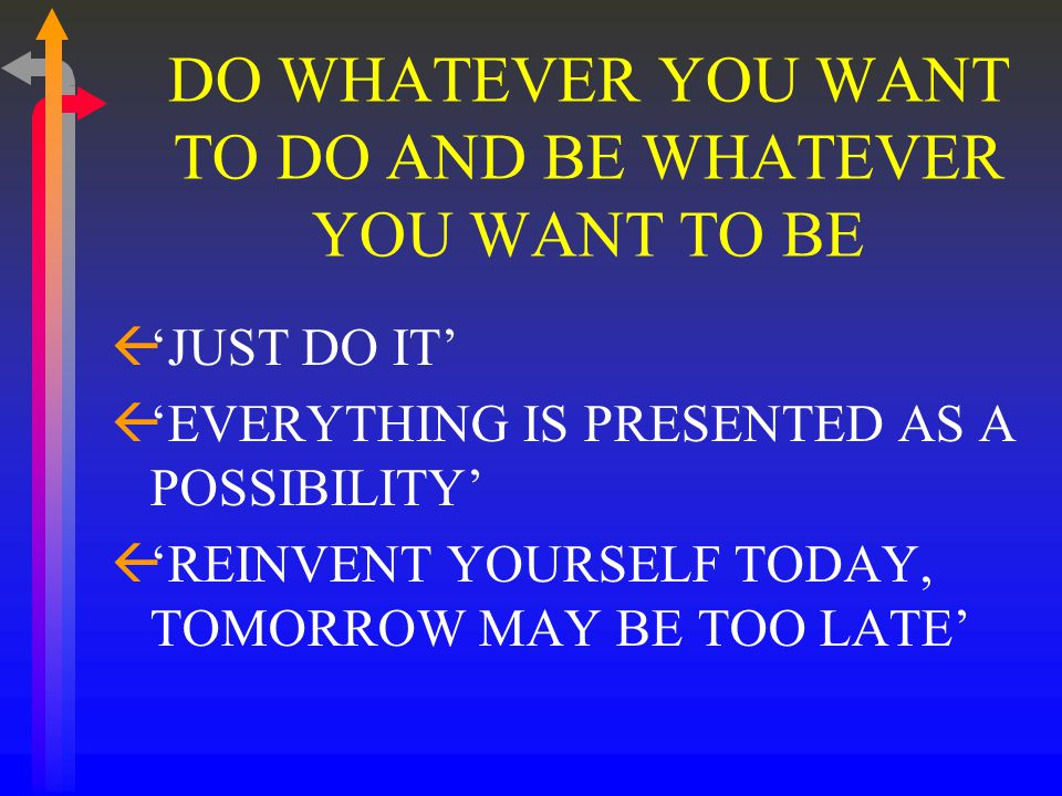 DO WHATEVER YOU WANT TO DO AND BE WHATEVER YOU WANT TO BE ß'JUST DO IT' ß'EVERYTHING IS PRESENTED AS A POSSIBILITY' ß'REINVENT YOURSELF TODAY, TOMORROW MAY BE TOO LATE'