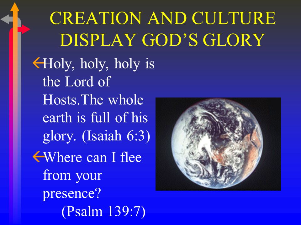 CREATION AND CULTURE DISPLAY GOD'S GLORY ßHoly, holy, holy is the Lord of Hosts.The whole earth is full of his glory.