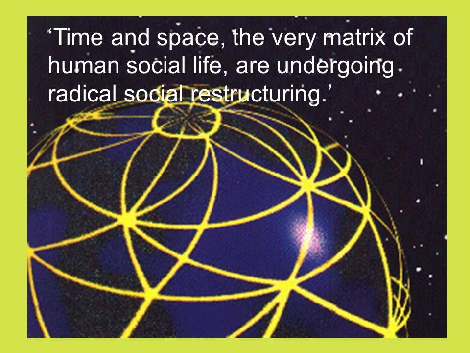 'Time and space, the very matrix of human social life, are undergoing radical social restructuring.'