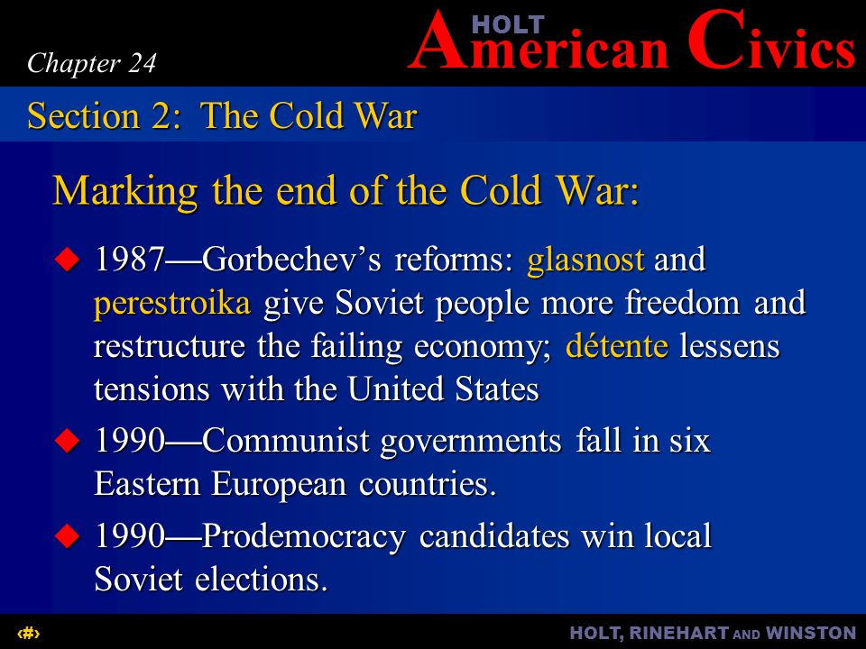 A merican C ivicsHOLT HOLT, RINEHART AND WINSTON12 Chapter 24 Marking the end of the Cold War:  1987—Gorbechev's reforms: glasnost and perestroika give Soviet people more freedom and restructure the failing economy; détente lessens tensions with the United States  1990—Communist governments fall in six Eastern European countries.