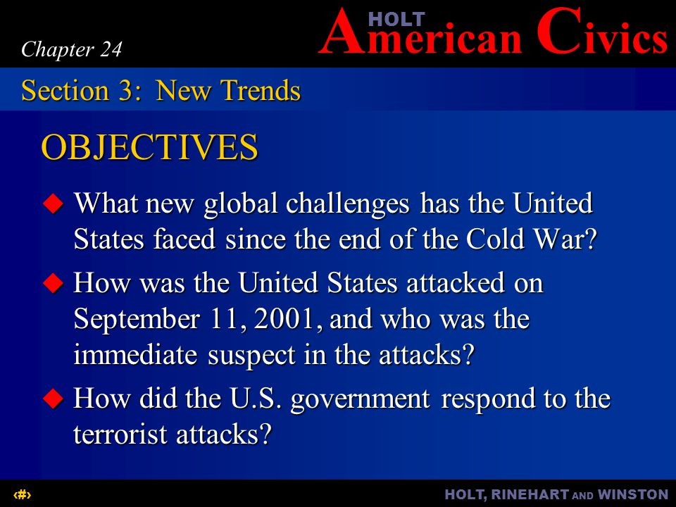 A merican C ivicsHOLT HOLT, RINEHART AND WINSTON14 Chapter 24 OBJECTIVES  What new global challenges has the United States faced since the end of the Cold War.