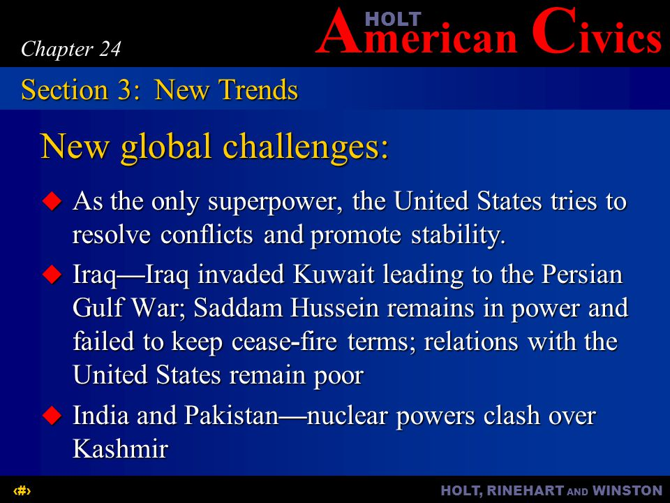 A merican C ivicsHOLT HOLT, RINEHART AND WINSTON15 Chapter 24 New global challenges:  As the only superpower, the United States tries to resolve conflicts and promote stability.