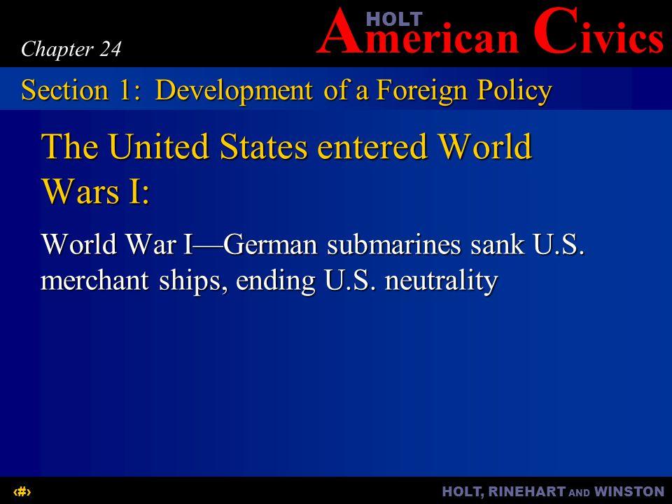 A merican C ivicsHOLT HOLT, RINEHART AND WINSTON6 Chapter 24 The United States entered World Wars I: World War I—German submarines sank U.S.
