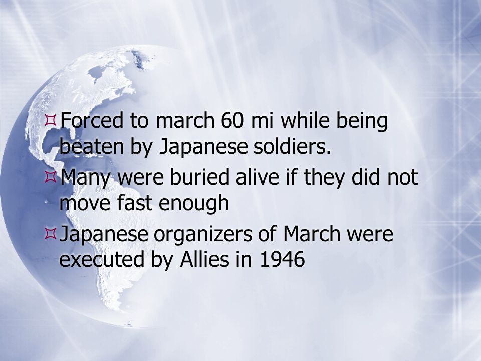  Forced to march 60 mi while being beaten by Japanese soldiers.  Many were buried alive if they did not move fast enough  Japanese organizers of Ma