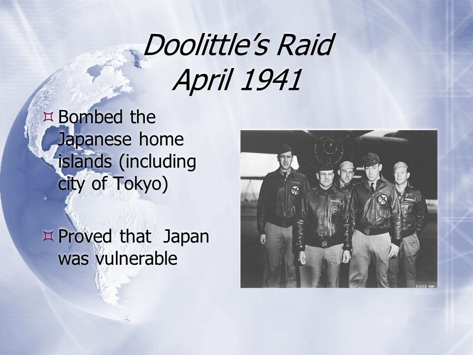 Doolittle's Raid April 1941  Bombed the Japanese home islands (including city of Tokyo)  Proved that Japan was vulnerable  Bombed the Japanese home