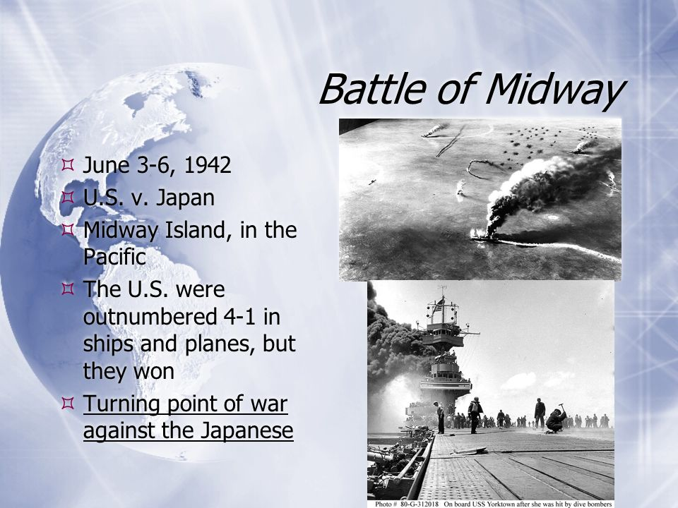Battle of Midway  June 3-6, 1942  U.S. v. Japan  Midway Island, in the Pacific  The U.S. were outnumbered 4-1 in ships and planes, but they won 