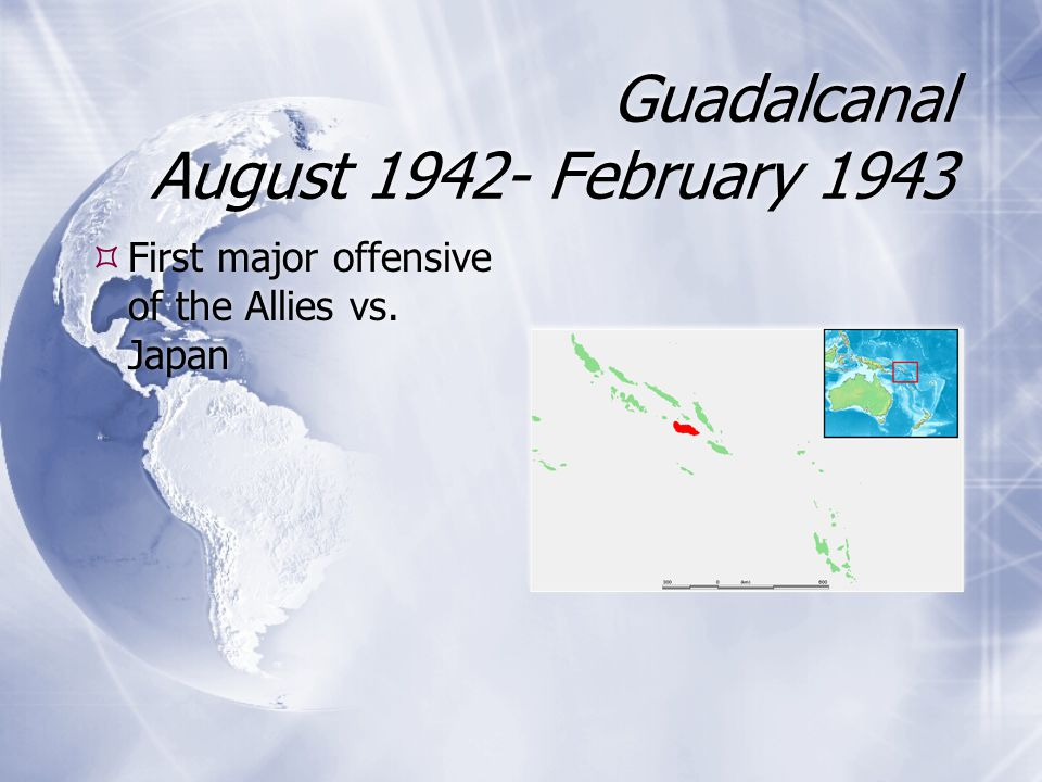 Guadalcanal August 1942- February 1943  First major offensive of the Allies vs. Japan