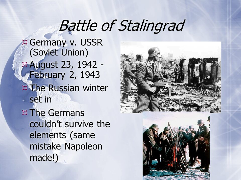 Battle of Stalingrad  Germany v. USSR (Soviet Union)  August 23, 1942 - February 2, 1943  The Russian winter set in  The Germans couldn't survive
