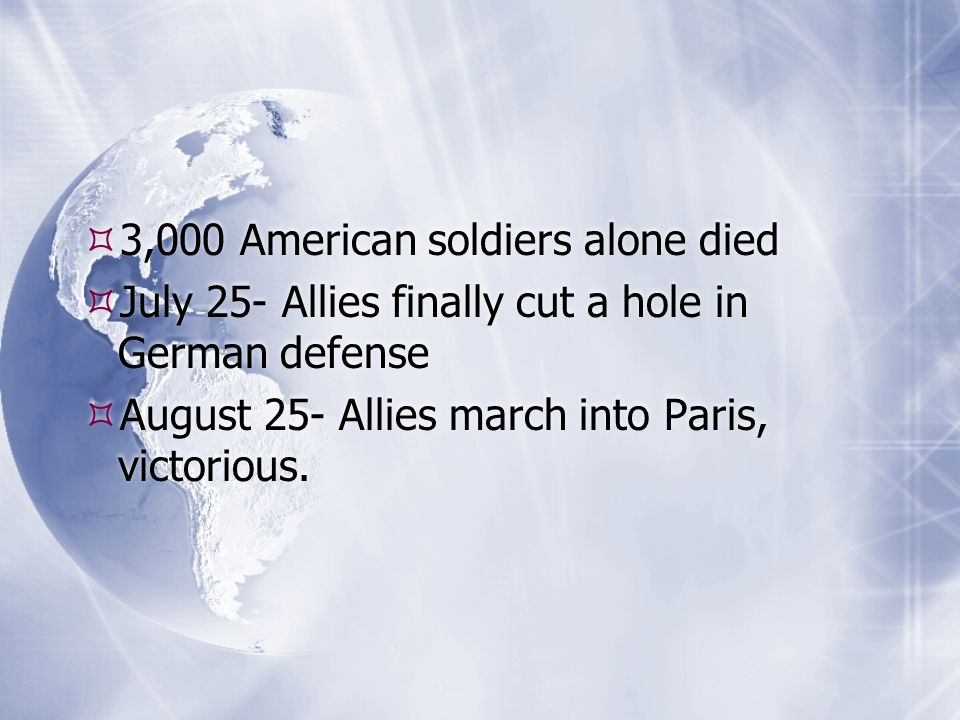  3,000 American soldiers alone died  July 25- Allies finally cut a hole in German defense  August 25- Allies march into Paris, victorious.  3,000